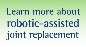Learn more about robotic-assisted joint replacement